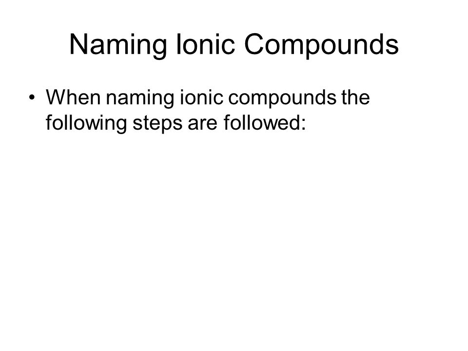 Naming Ionic Compounds When naming ionic compounds the following steps are followed: (1) Separate the compound into its positive and negative parts (Note that the positive part of a compound will be only the first element with the exception of ammonium which is NH 4 + )