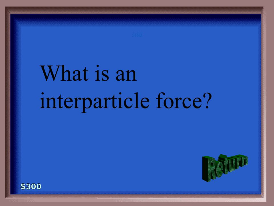 2-300 The force between particles of a substance.