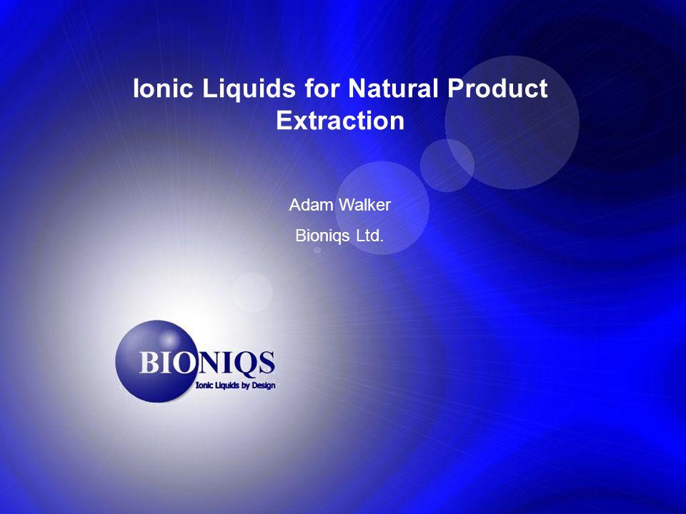Ionic Liquids for Natural Product Extraction Adam Walker Bioniqs Ltd.