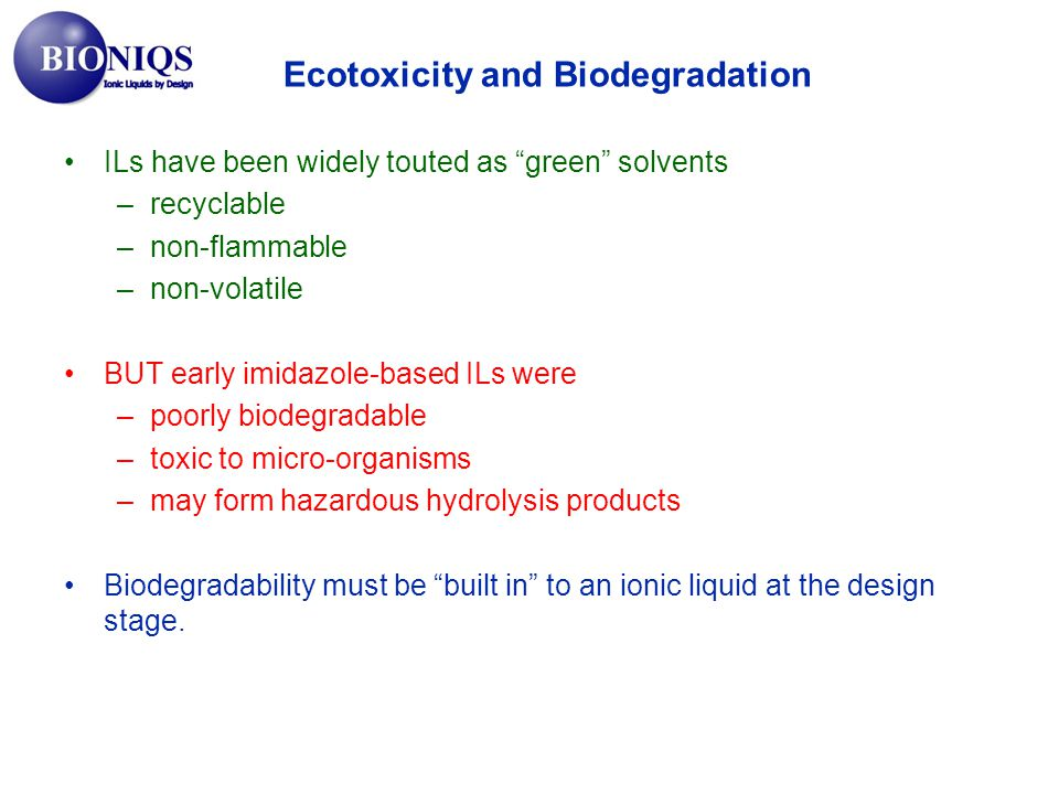 ILs have been widely touted as green solvents –recyclable –non-flammable –non-volatile BUT early imidazole-based ILs were –poorly biodegradable –toxic to micro-organisms –may form hazardous hydrolysis products Biodegradability must be built in to an ionic liquid at the design stage.