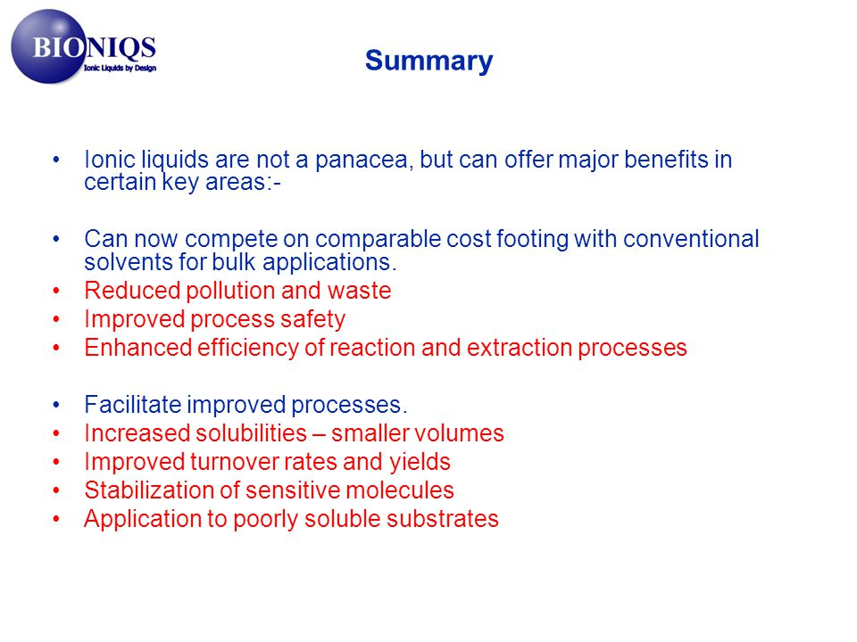 Ionic liquids are not a panacea, but can offer major benefits in certain key areas:- Can now compete on comparable cost footing with conventional solvents for bulk applications.