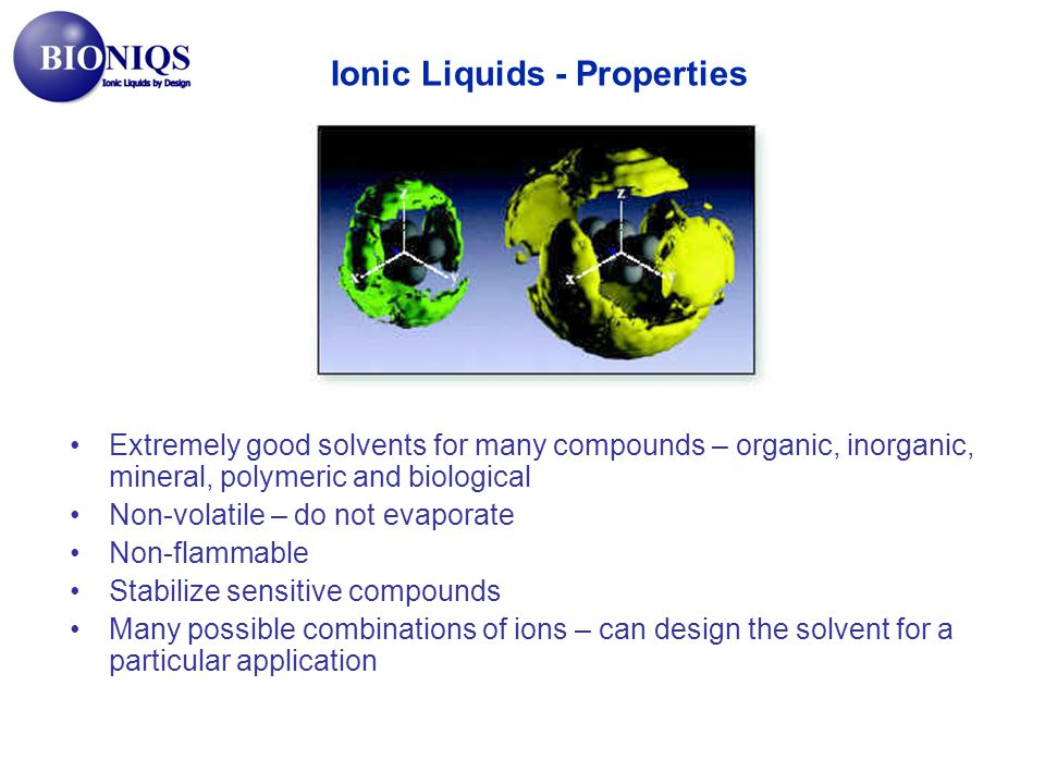 Extremely good solvents for many compounds – organic, inorganic, mineral, polymeric and biological Non-volatile – do not evaporate Non-flammable Stabi