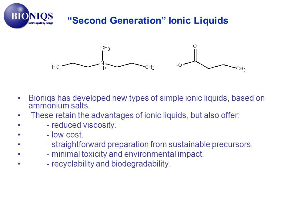 Bioniqs has developed new types of simple ionic liquids, based on ammonium salts. These retain the advantages of ionic liquids, but also offer: - redu