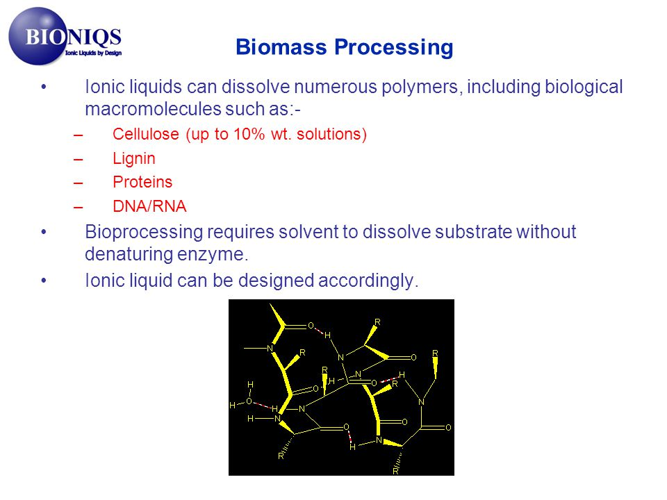 Ionic liquids can dissolve numerous polymers, including biological macromolecules such as:- –Cellulose (up to 10% wt. solutions) –Lignin –Proteins –DN