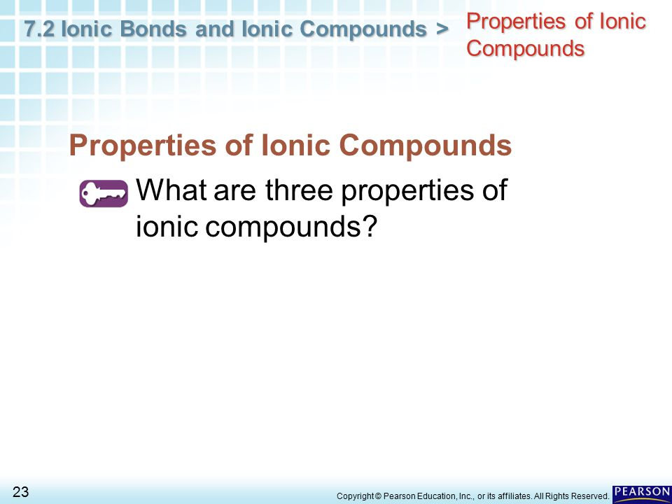 7.2 Ionic Bonds and Ionic Compounds > 23 Copyright © Pearson Education, Inc., or its affiliates. All Rights Reserved. Properties of Ionic Compounds Wh