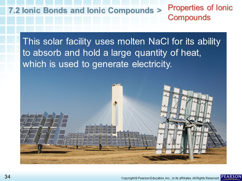 7.2 Ionic Bonds and Ionic Compounds > 34 Copyright © Pearson Education, Inc., or its affiliates. All Rights Reserved. Properties of Ionic Compounds Th