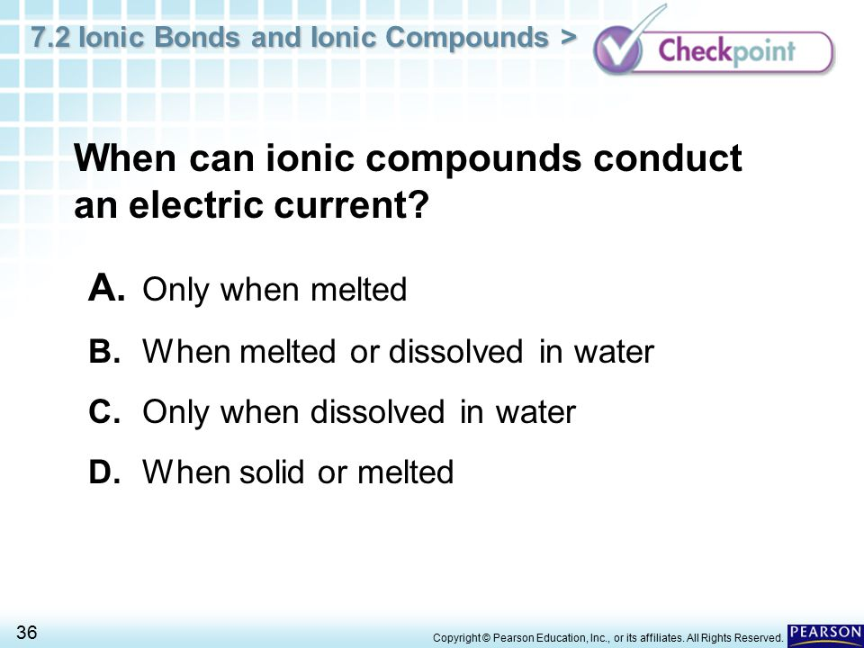 7.2 Ionic Bonds and Ionic Compounds > 36 Copyright © Pearson Education, Inc., or its affiliates. All Rights Reserved. When can ionic compounds conduct