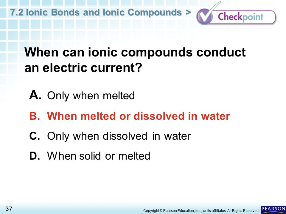 7.2 Ionic Bonds and Ionic Compounds > 37 Copyright © Pearson Education, Inc., or its affiliates. All Rights Reserved. When can ionic compounds conduct