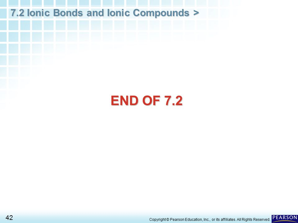 7.2 Ionic Bonds and Ionic Compounds > 42 Copyright © Pearson Education, Inc., or its affiliates. All Rights Reserved. END OF 7.2