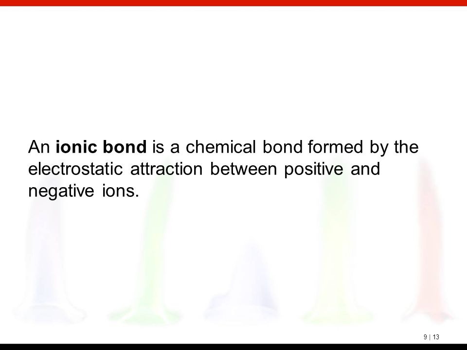 9 | 13 An ionic bond is a chemical bond formed by the electrostatic attraction between positive and negative ions.