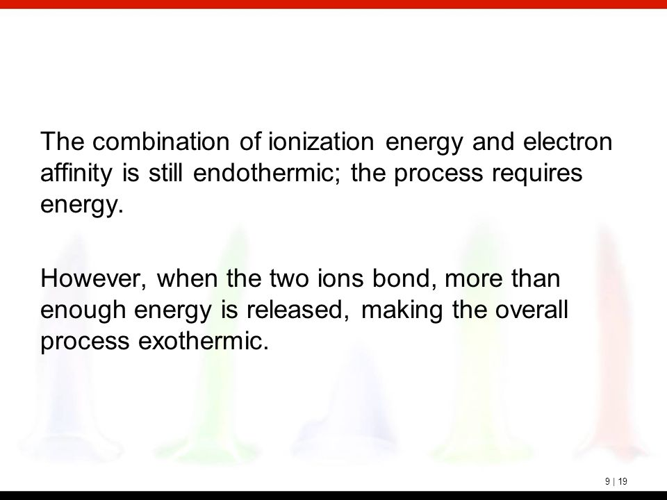 9 | 19 The combination of ionization energy and electron affinity is still endothermic; the process requires energy. However, when the two ions bond,