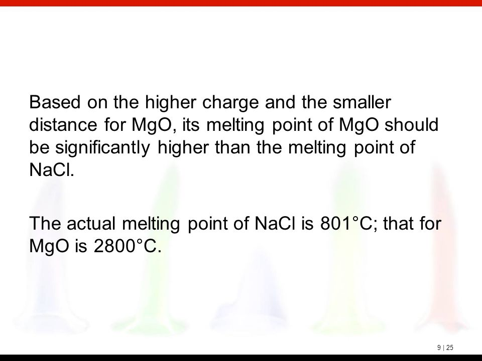 9 | 25 Based on the higher charge and the smaller distance for MgO, its melting point of MgO should be significantly higher than the melting point of