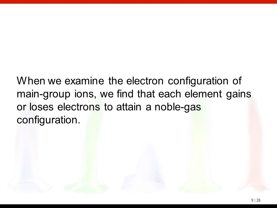 9 | 26 When we examine the electron configuration of main-group ions, we find that each element gains or loses electrons to attain a noble-gas configu