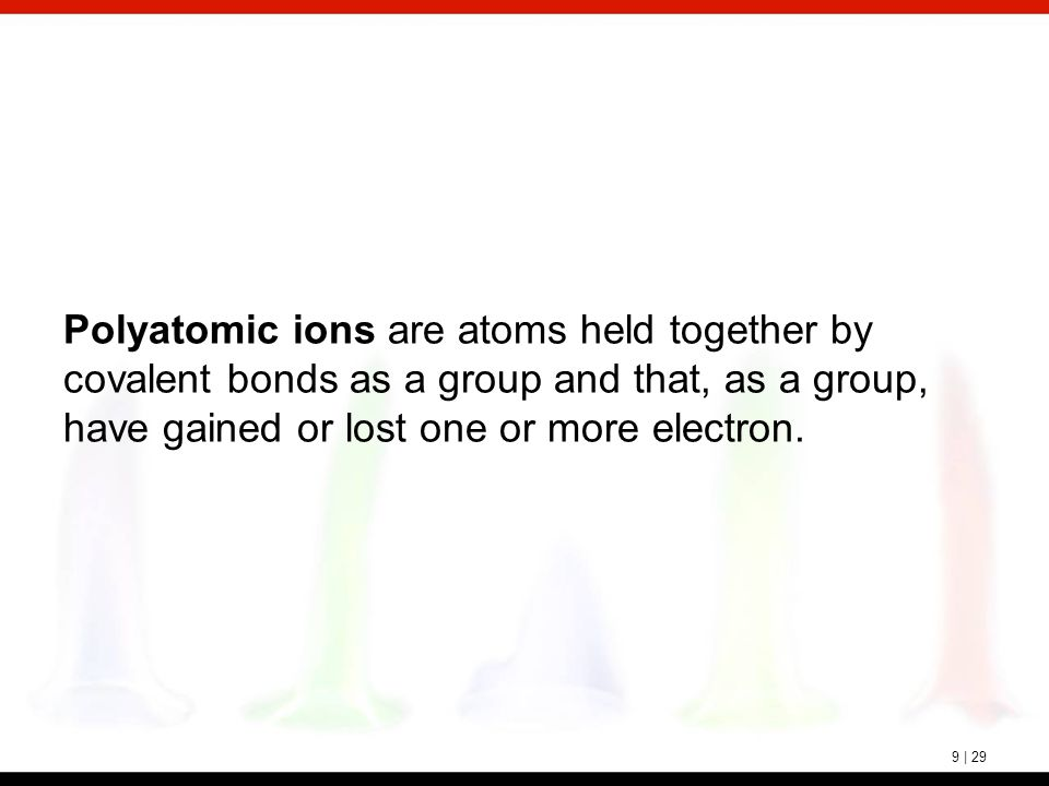 9 | 29 Polyatomic ions are atoms held together by covalent bonds as a group and that, as a group, have gained or lost one or more electron.