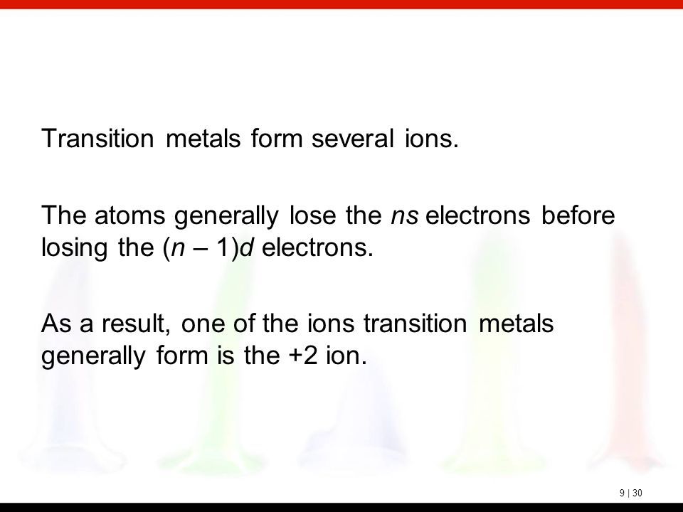 9 | 30 Transition metals form several ions. The atoms generally lose the ns electrons before losing the (n – 1)d electrons. As a result, one of the io