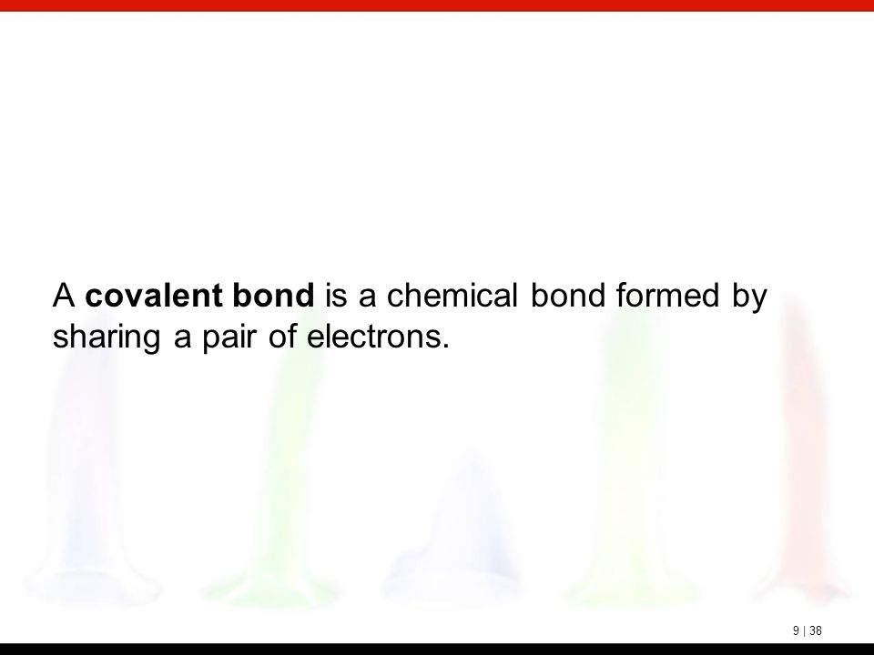9 | 38 A covalent bond is a chemical bond formed by sharing a pair of electrons.