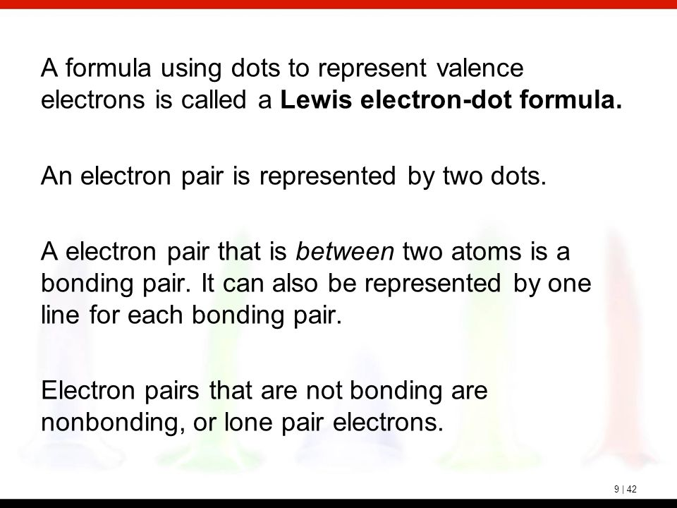 9 | 42 A formula using dots to represent valence electrons is called a Lewis electron-dot formula. An electron pair is represented by two dots. A elec