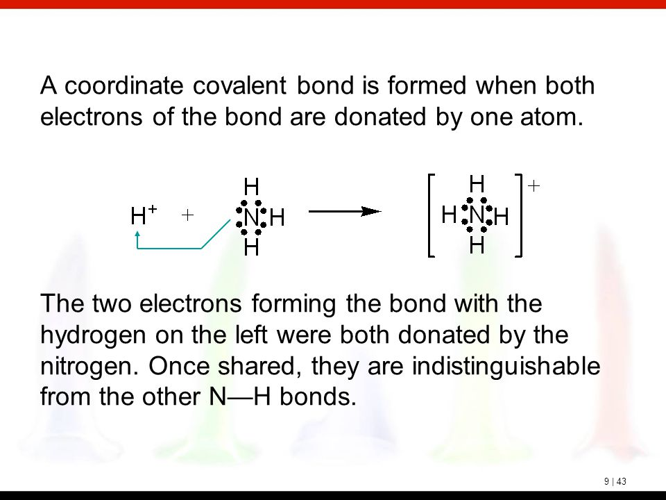 9 | 43 A coordinate covalent bond is formed when both electrons of the bond are donated by one atom. The two electrons forming the bond with the hydro