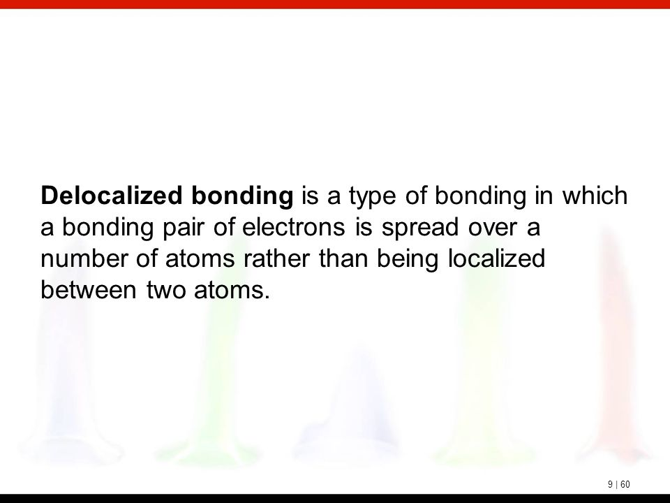 9 | 60 Delocalized bonding is a type of bonding in which a bonding pair of electrons is spread over a number of atoms rather than being localized betw