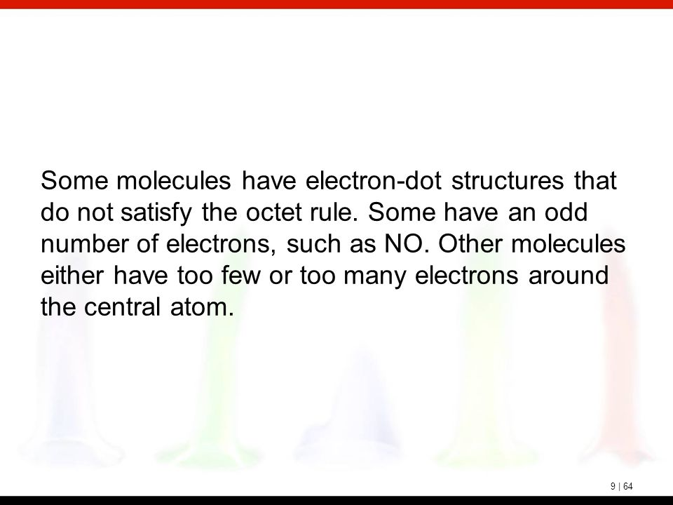 9 | 64 Some molecules have electron-dot structures that do not satisfy the octet rule. Some have an odd number of electrons, such as NO. Other molecul