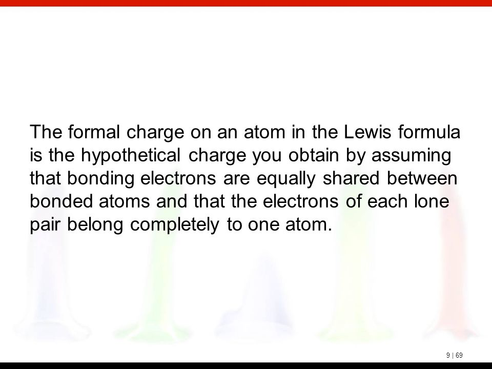 9 | 69 The formal charge on an atom in the Lewis formula is the hypothetical charge you obtain by assuming that bonding electrons are equally shared b