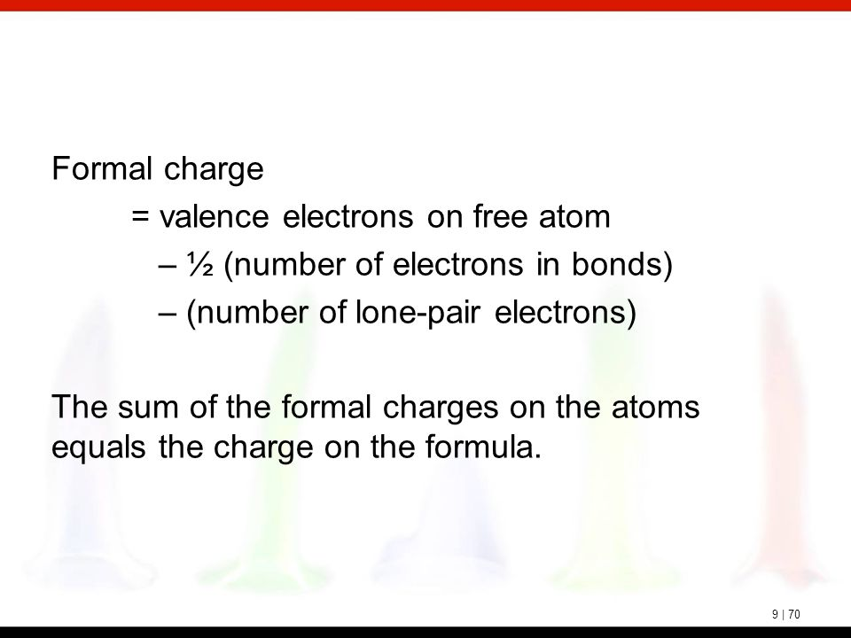9 | 70 Formal charge = valence electrons on free atom – ½ (number of electrons in bonds) – (number of lone-pair electrons) The sum of the formal charg