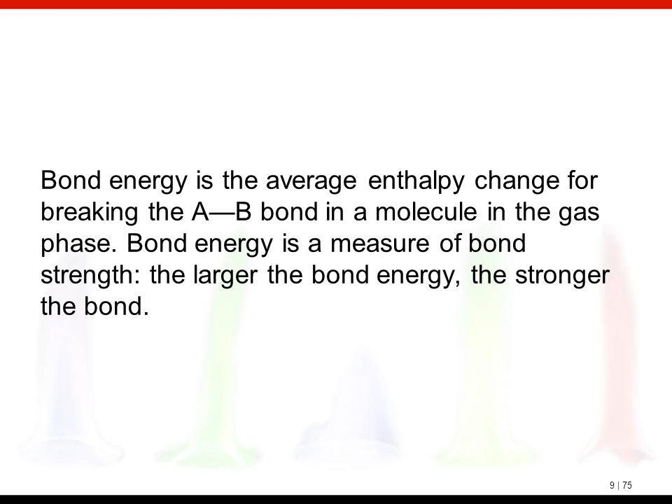 9 | 75 Bond energy is the average enthalpy change for breaking the A—B bond in a molecule in the gas phase. Bond energy is a measure of bond strength: