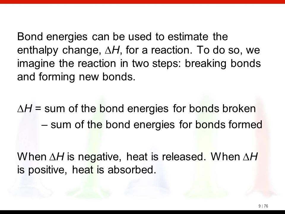 9 | 76 Bond energies can be used to estimate the enthalpy change,  H, for a reaction. To do so, we imagine the reaction in two steps: breaking bonds
