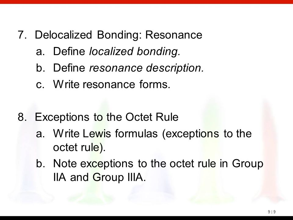 9 | 9 7.Delocalized Bonding: Resonance a.Define localized bonding. b.Define resonance description. c.Write resonance forms. 8.Exceptions to the Octet