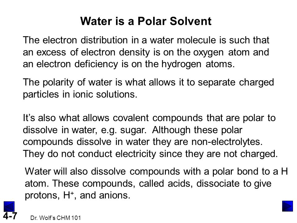 4-7 Dr. Wolf's CHM 101 Water is a Polar Solvent The electron distribution in a water molecule is such that an excess of electron density is on the oxy