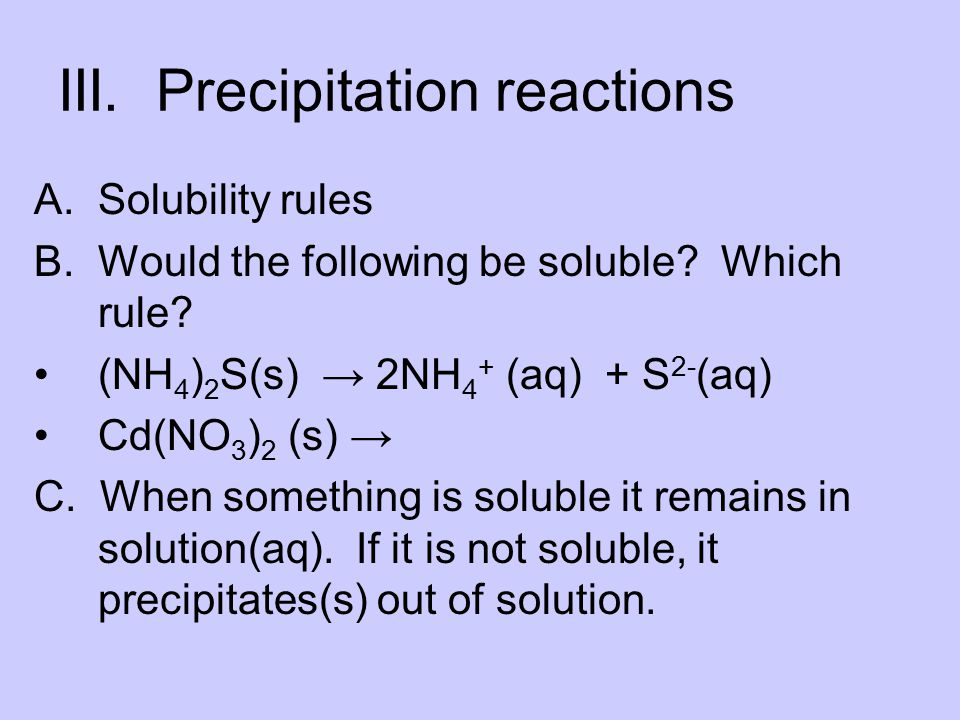 III. Precipitation reactions A.Solubility rules B.Would the following be soluble? Which rule? (NH 4 ) 2 S(s) → 2NH 4 + (aq) + S 2- (aq) Cd(NO 3 ) 2 (s