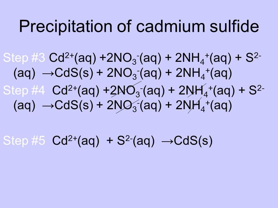 Precipitation of cadmium sulfide Step #3 Cd 2+ (aq) +2NO 3 - (aq) + 2NH 4 + (aq) + S 2- (aq) →CdS(s) + 2NO 3 - (aq) + 2NH 4 + (aq) Step #4 Cd 2+ (aq)