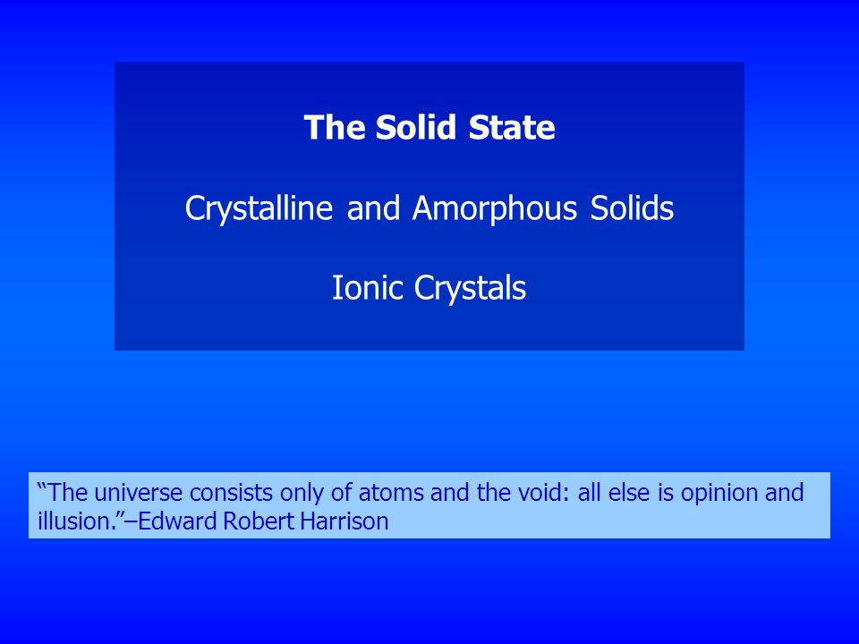 The Solid State Crystalline and Amorphous Solids Ionic Crystals The universe consists only of atoms and the void: all else is opinion and illusion. –Edward Robert Harrison