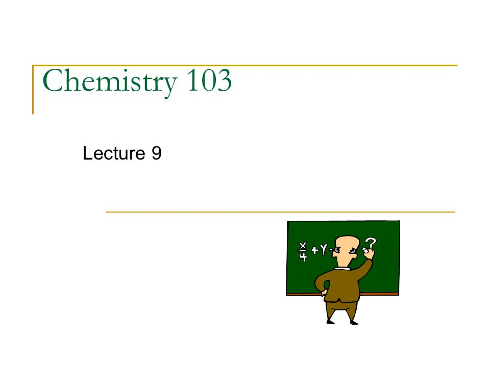 Chemistry 103 Lecture 9