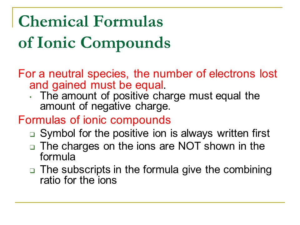 Chemical Formulas of Ionic Compounds For a neutral species, the number of electrons lost and gained must be equal. The amount of positive charge must