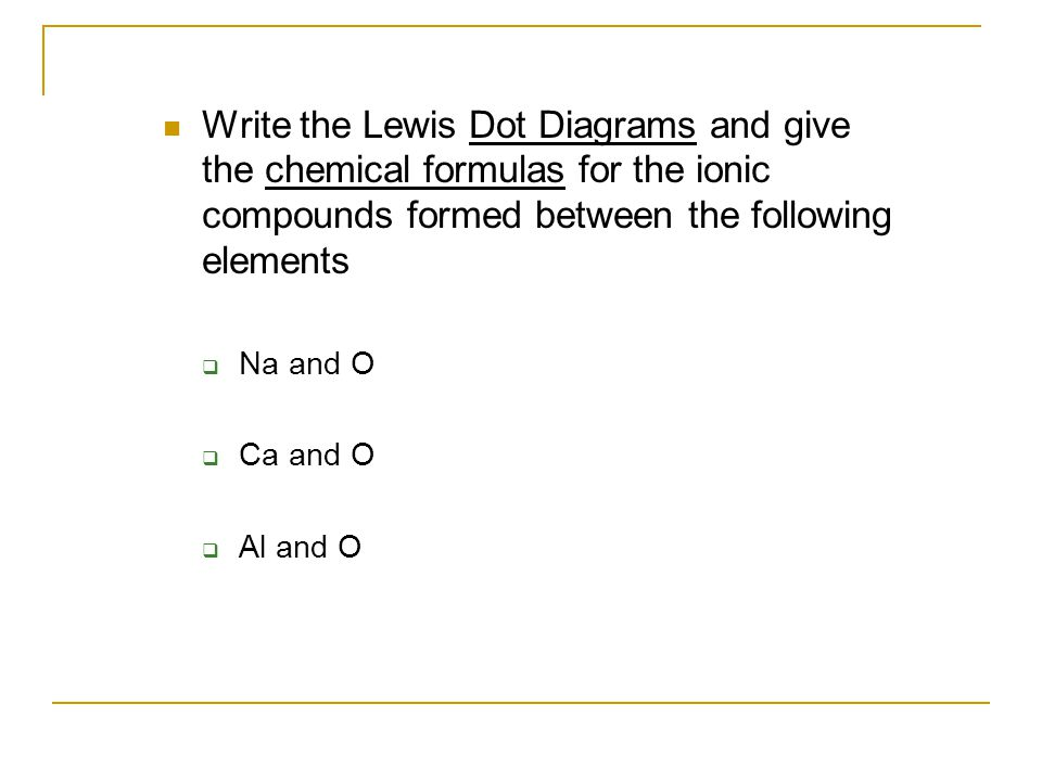 Write the Lewis Dot Diagrams and give the chemical formulas for the ionic compounds formed between the following elements  Na and O  Ca and O  Al and O