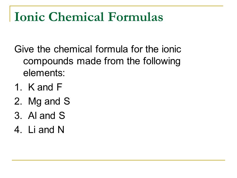 Ionic Chemical Formulas Give the chemical formula for the ionic compounds made from the following elements: 1.
