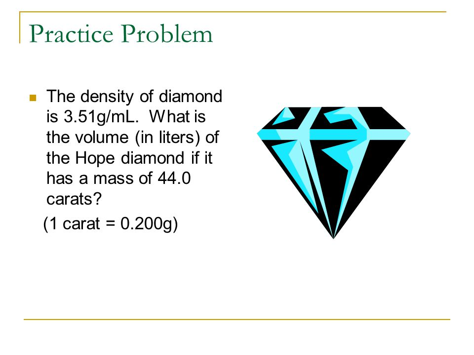 Practice Problem The density of diamond is 3.51g/mL. What is the volume (in liters) of the Hope diamond if it has a mass of 44.0 carats? (1 carat = 0.
