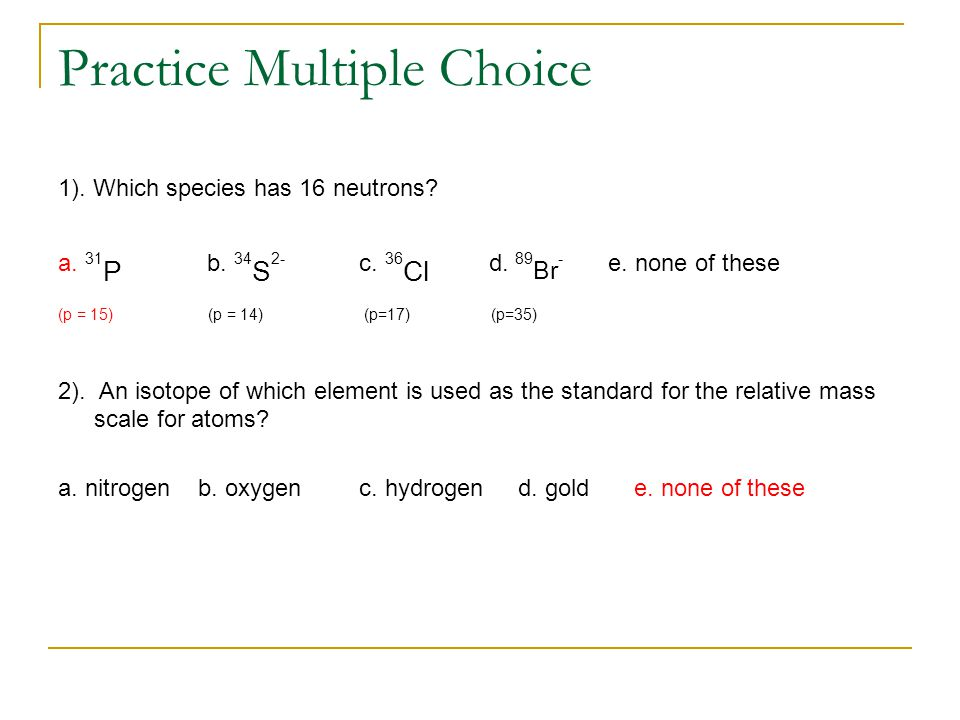 Practice Multiple Choice 1). Which species has 16 neutrons.