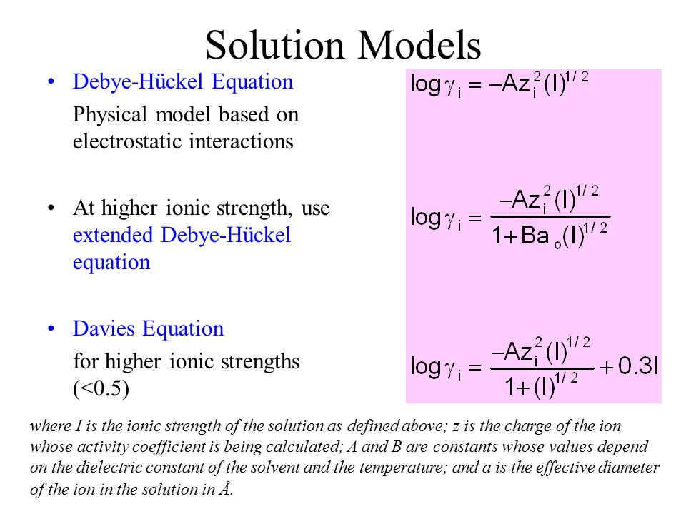 Solution Models Debye-Hückel Equation Physical model based on electrostatic interactions At higher ionic strength, use extended Debye-Hückel equation Davies Equation for higher ionic strengths (<0.5) where I is the ionic strength of the solution as defined above; z is the charge of the ion whose activity coefficient is being calculated; A and B are constants whose values depend on the dielectric constant of the solvent and the temperature; and a is the effective diameter of the ion in the solution in Å.