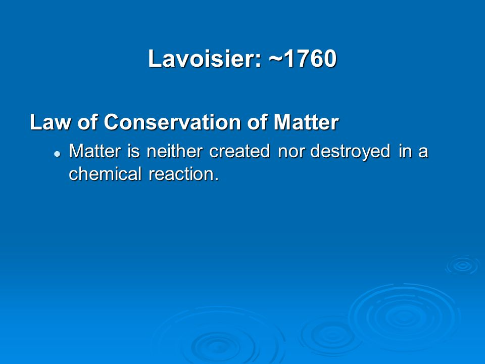 Lavoisier: ~1760 Law of Conservation of Matter Matter is neither created nor destroyed in a chemical reaction. Matter is neither created nor destroyed