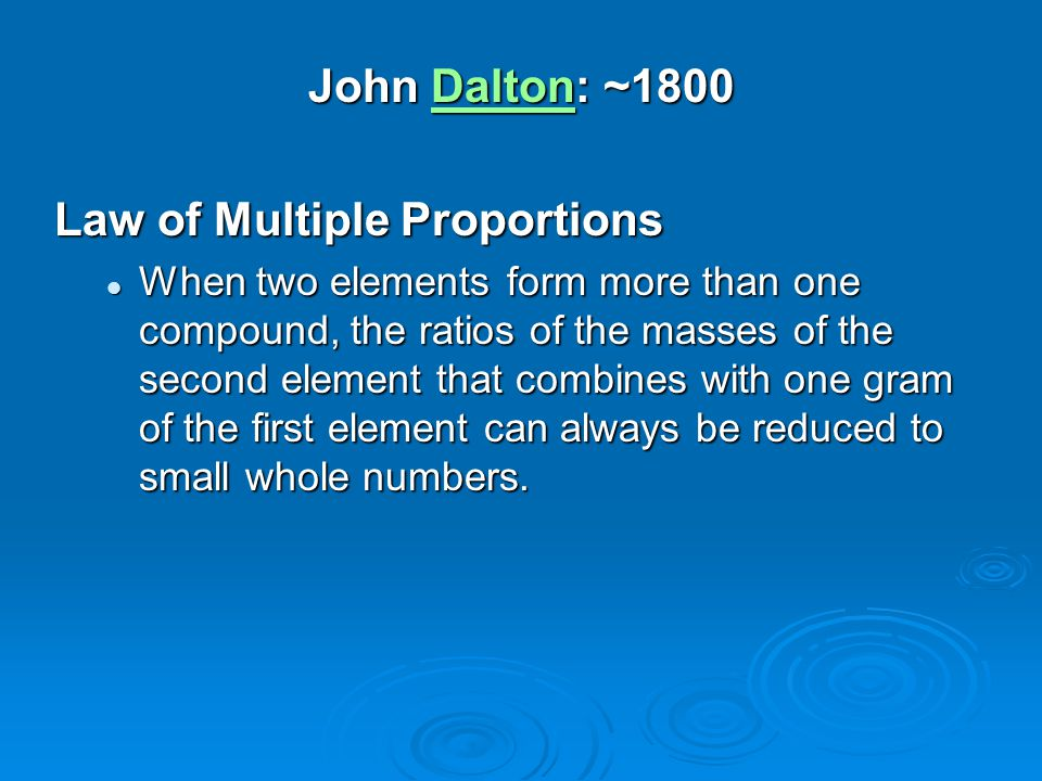 John Dalton: ~1800 Dalton Law of Multiple Proportions When two elements form more than one compound, the ratios of the masses of the second element th
