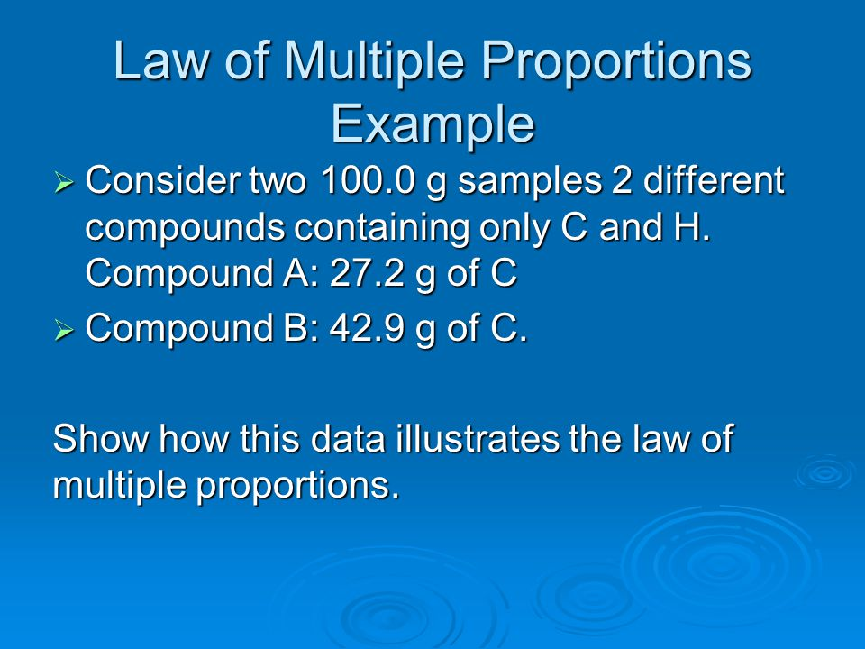 Law of Multiple Proportions Example  Consider two 100.0 g samples 2 different compounds containing only C and H. Compound A: 27.2 g of C  Compound B