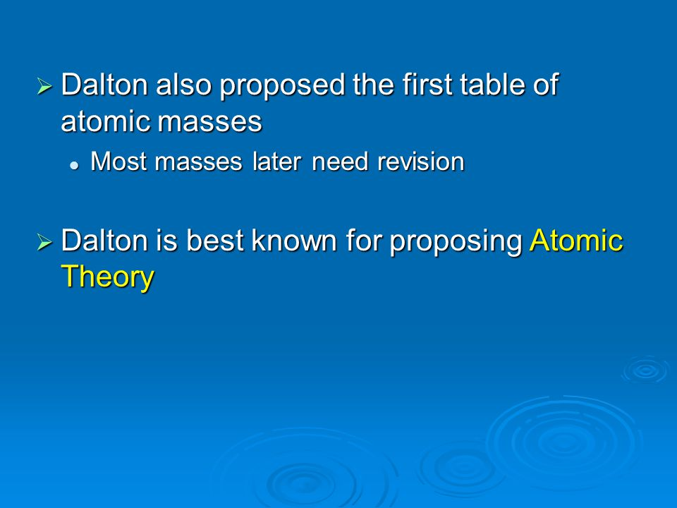  Dalton also proposed the first table of atomic masses Most masses later need revision Most masses later need revision  Dalton is best known for pro