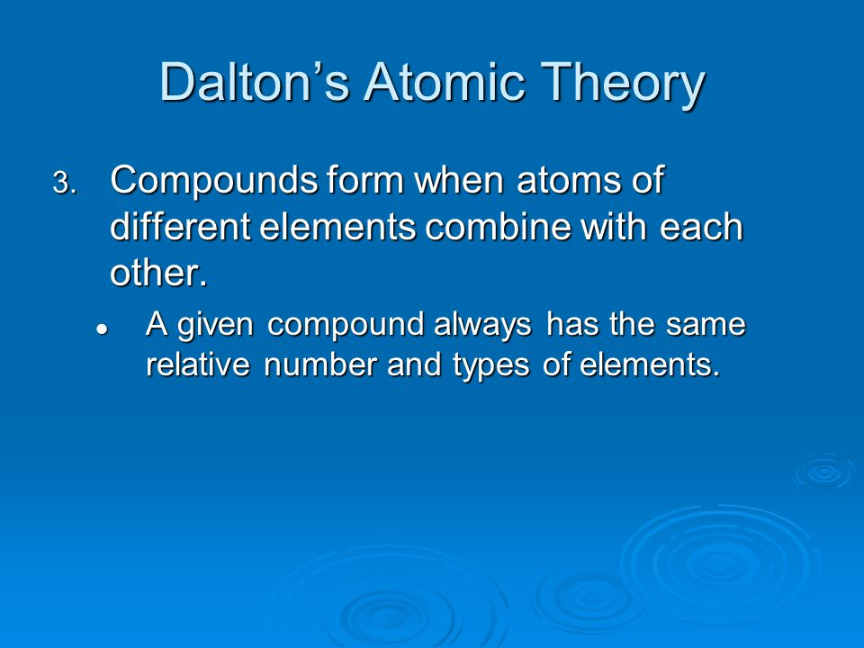 Dalton's Atomic Theory 3. Compounds form when atoms of different elements combine with each other. A given compound always has the same relative numbe