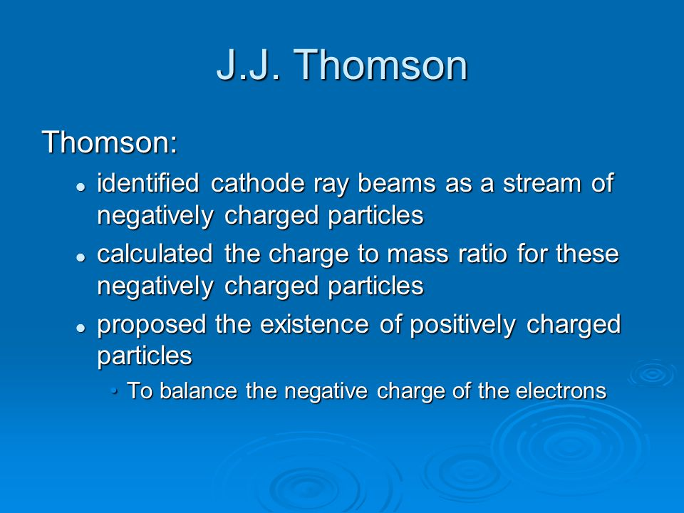 J.J. Thomson Thomson: identified cathode ray beams as a stream of negatively charged particles identified cathode ray beams as a stream of negatively