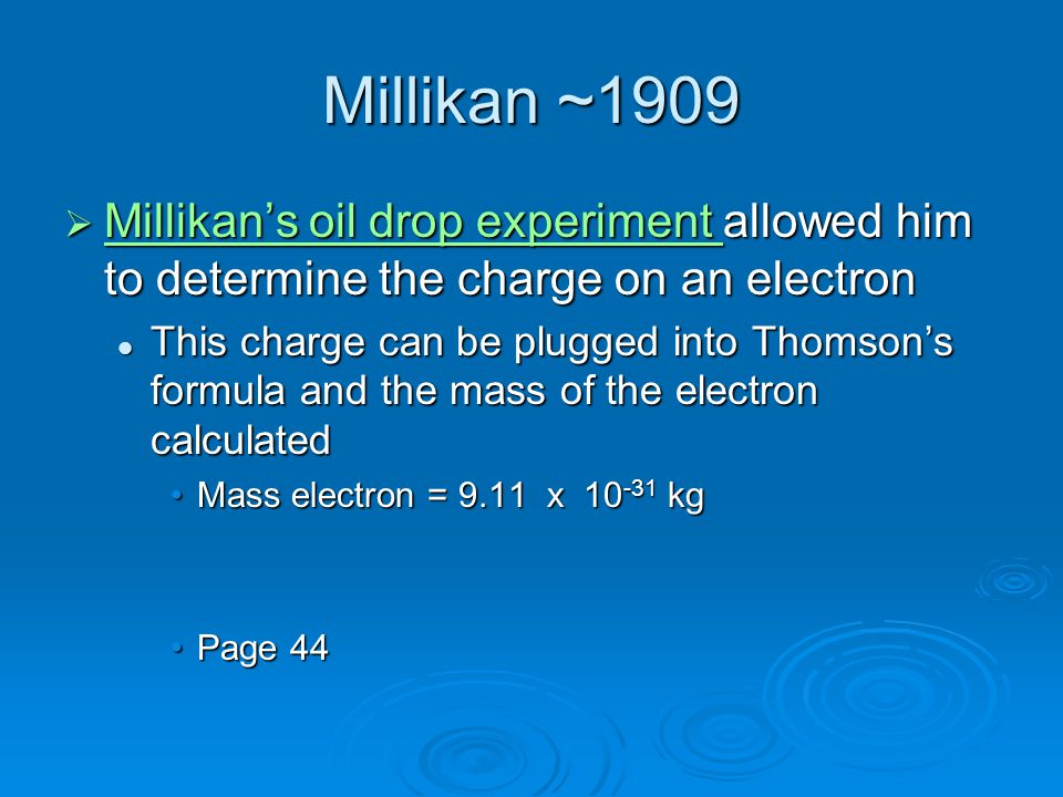 Millikan ~1909  Millikan's oil drop experiment allowed him to determine the charge on an electron Millikan's oil drop experiment Millikan's oil drop