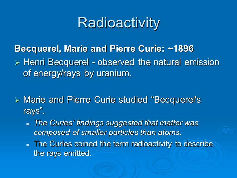 Radioactivity Becquerel, Marie and Pierre Curie: ~1896  Henri Becquerel - observed the natural emission of energy/rays by uranium.  Marie and Pierre