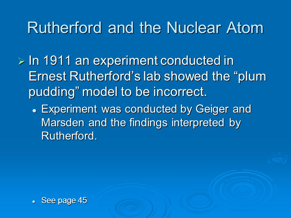 "Rutherford and the Nuclear Atom  In 1911 an experiment conducted in Ernest Rutherford's lab showed the ""plum pudding"" model to be incorrect. Experime"