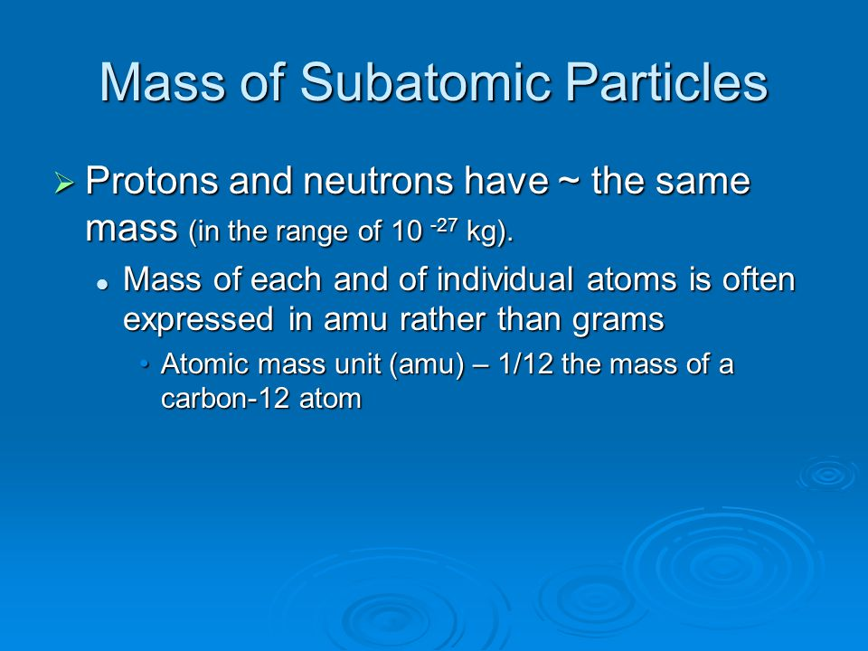 Mass of Subatomic Particles  Protons and neutrons have ~ the same mass (in the range of 10 -27 kg). Mass of each and of individual atoms is often exp